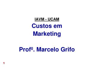 IAVM - UCAM Custos em Marketing Profº. Marcelo Grifo