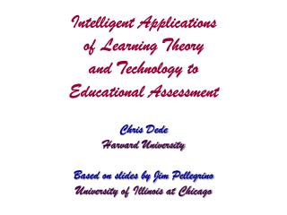 Intelligent Applications  of Learning Theory and Technology to  Educational Assessment Chris Dede