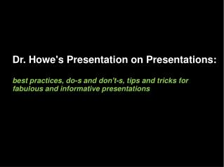 Dr. Howe's Presentation on Presentations: best practices, do-s and don't-s, tips and tricks for