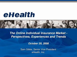 The Online Individual Insurance Market - Perspectives, Experiences and Trends October 20, 2008 Sam Gibbs, Senior Vice Pr