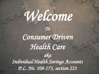 Welcome To Consumer Driven Health Care aka Individual Health Savings Accounts