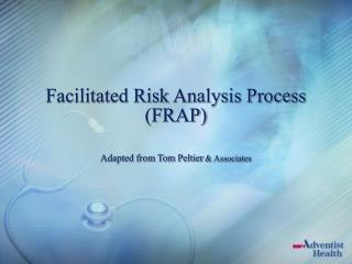 Facilitated Risk Analysis Process (FRAP) Adapted from Tom Peltier  & Associates