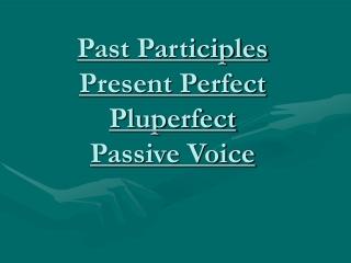 Past Participles Present Perfect Pluperfect Passive Voice