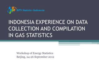 INDONESIA EXPERIENCE ON DATA COLLECTION AND COMPILATION IN GAS STATISTICS