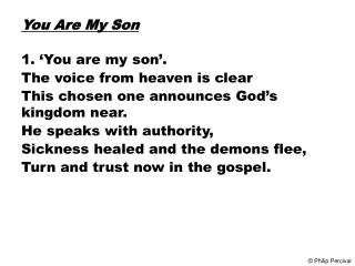 You Are My Son 1. 'You are my son'. The voice from heaven is clear This chosen one announces God's kingdom near. He spea