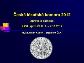 Česká lékařská komora 2012 Zpráva o  č innosti XX VI . sjezd  Č LK  3.  – 4 .11.2012