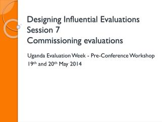 Designing Influential Evaluations Session 7 Commissioning evaluations