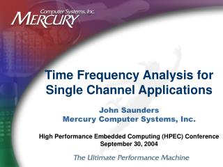 Time Frequency Analysis for Single Channel Applications John Saunders Mercury Computer Systems, Inc. High Performance Em
