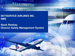 SKYSERVICE AIRLINES INC. SMS   Savik Ramkay Director Safety Management System