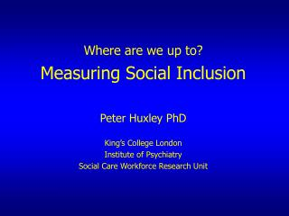Where are we up to? Measuring Social Inclusion Peter Huxley PhD King's College London