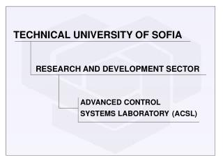 TECHNICAL UNIVERSITY OF SOFIA RESEARCH AND DEVELOPMENT SECTOR ADVANCED CONTROL SYSTEMS LABORATORY (ACSL)