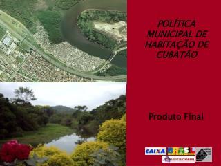 POLÍTICA MUNICIPAL DE HABITAÇÃO DE CUBATÃO Produto Final