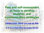 Peer and self-assessment as tools to develop students  oral communication strategies  Cecilia Chan, Doris Lee and Ivy Su