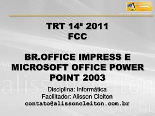TRT 14ª 2011  FCC BR.OFFICE IMPRESS E MICROSOFT OFFICE POWER POINT 2003