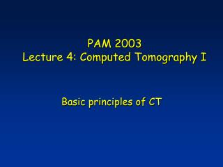 PAM 2003 Lecture 4: Computed Tomography I