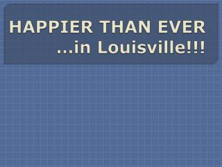 HAPPIER THAN EVER  …in Louisville!!!