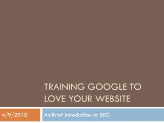 TRAINING GOOGLE TO LOVE YOUR WEBSITE