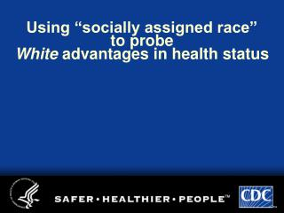 "Using ""socially assigned race"" to probe White  advantages in health status"