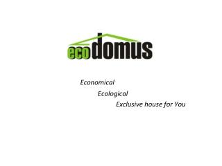 Economical Ecological Exclusive house for You