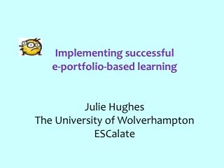 Implementing successful  e-portfolio-based learning  Julie Hughes The University of Wolverhampton