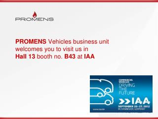 PROMENS  Vehicles business unit welcomes you to visit us in  Hall 13  booth no.  B43  at  IAA