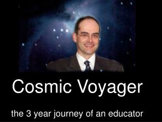 Cosmic Voyager the 3 year journey of an educator