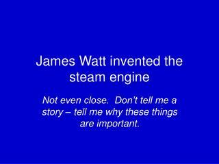 James Watt invented the steam engine