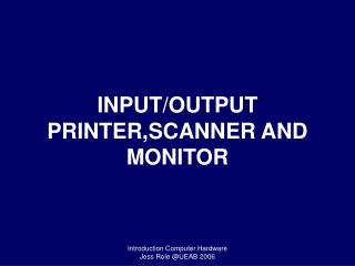 INPUT/OUTPUT PRINTER,SCANNER AND MONITOR