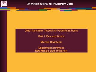0580: Animation Tutorial for PowerPoint Users Part 1: Do's and Dont's Michael DeAntonio