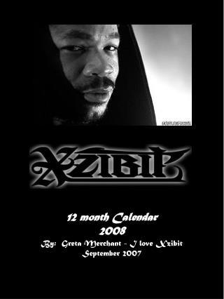 12 month Calendar 2008 By: Greta Merchant - I love Xzibit September 2007