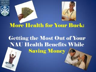 More Health for Your Buck:  Getting the  Most Out of Your  NAU Health Benefits While  Saving Money