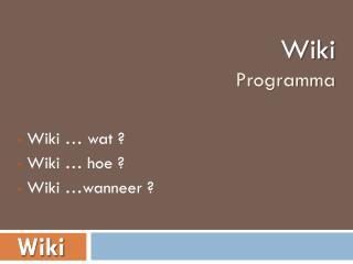 Wiki … wat ? Wiki … hoe ? Wiki …wanneer ?