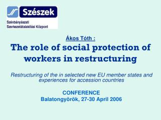 Ákos Tóth : The role of social protection of workers in restructuring