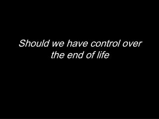 Should we have control over the end of life