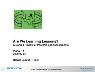 Are We Learning Lessons? A Candid Review of Post Project Assessments Plano, TX 2009-02-21 Robert Joseph Tinker