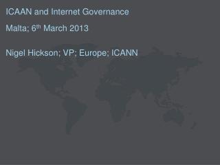 ICAAN and Internet Governance Malta; 6 th  March 2013  Nigel Hickson; VP; Europe; ICANN