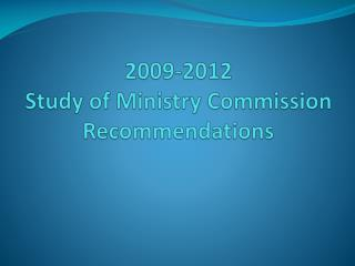 2009-2012  Study of Ministry Commission   Recommendations