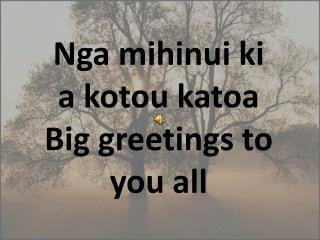 Nga  mihinui  ki a  kotou katoa Big greetings to you all