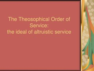 The Theosophical Order of Service:  the ideal of altruistic service