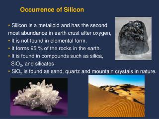 Silicon is a metalloid and has the second  most abundance in earth crust after oxygen,