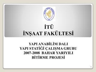 İTÜ  İNŞAAT FAKÜLTESİ YAPI ANABİLİM DALI  YAPI STATİĞİ ÇALIŞMA GRUBU 2007-2008  BAHAR YARIYILI  BİTİRME PROJESİ