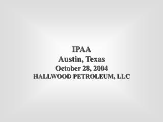 IPAA Austin, Texas October 28, 2004 HALLWOOD PETROLEUM, LLC