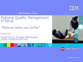 "Rational Quality Management in focus ""Rational takes you further"" 2008-05-22 Mikael Öqvist, TechSale IBM Swede"