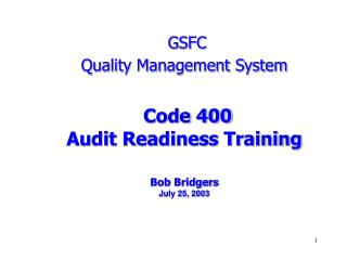 GSFC Quality Management System Code 400 Audit Readiness Training Bob Bridgers July 25, 2003