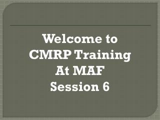 Welcome to CMRP Training At MAF Session 6