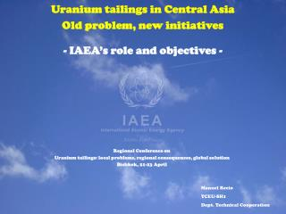 Uranium tailings in Central Asia  Old problem, new initiatives - IAEA's role and objectives -