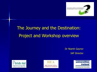 The Journey and the Destination: Project and Workshop overview Dr Niamh Gaynor IAP Director