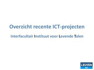Overzicht  recente ICT-projecten Interfacultair  I nstituut voor  L evende  T alen