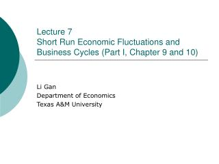 Lecture 7	 Short Run Economic Fluctuations and Business Cycles (Part I, Chapter 9 and 10)