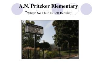 "A.N. Pritzker Elementary "" Where No Child Is Left Behind!"""